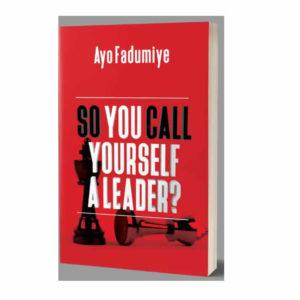 SO YOU CALL YOURSELF A LEADER – AYO FADUMIYE